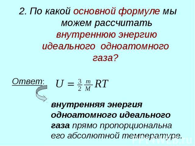 2. По какой основной формуле мы можем рассчитать внутреннюю энергию идеального одноатомного газа? Ответ: внутренняя энергия одноатомного идеального газа прямо пропорциональна его абсолютной температуре.