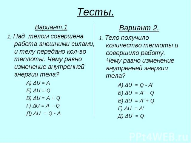 Тесты. Вариант.1 1. Над телом совершена работа внешними силами, и телу передано кол-во теплоты. Чему равно изменение внутренней энергии тела? А) ΔU = A Б) ΔU = Q В) ΔU = A + Q Г) ΔU = А - Q Д) ΔU = Q - A