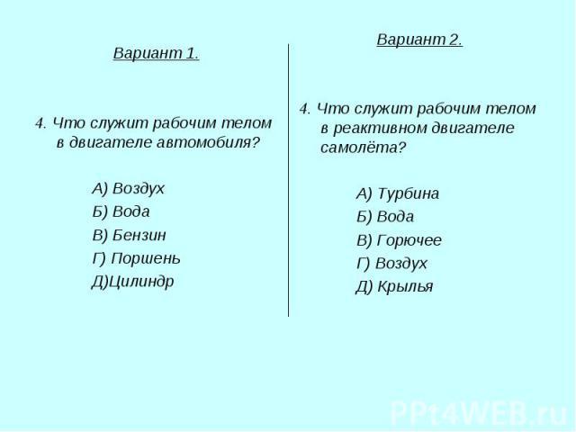 Вариант 1. 4. Что служит рабочим телом в двигателе автомобиля? А) Воздух Б) Вода В) Бензин Г) Поршень Д)Цилиндр