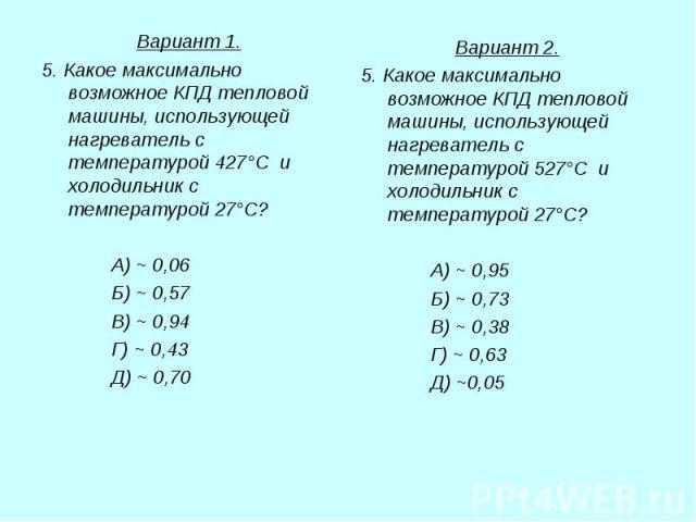 Вариант 1. Вариант 1. 5. Какое максимально возможное КПД тепловой машины, использующей нагреватель с температурой 427°С и холодильник с температурой 27°С? А) ~ 0,06 Б) ~ 0,57 В) ~ 0,94 Г) ~ 0,43 Д) ~ 0,70