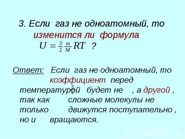 3. Если газ не одноатомный, то изменится ли формула ? Ответ: Если газ не одноатомный, то коэффициент перед температурой будет не , а другой , так как сложные молекулы не только движутся поступательно , но и вращаются.