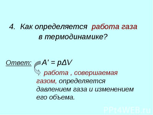 4. Как определяется работа газа в термодинамике? Ответ: A'=pΔV работа, совершаемая газом, определяется давлением газа и изменением его объема.