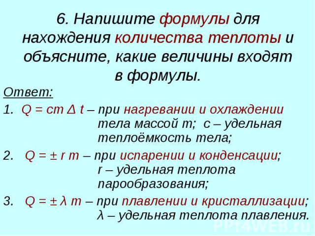 6. Напишите формулы для нахождения количества теплоты и объясните, какие величины входят в формулы. Ответ: 1. Q = cm Δ t – при нагревании и охлаждении тела массой m; с – удельная теплоёмкость тела; 2. Q = ± r m – при испарении и конденсации; r – уде…