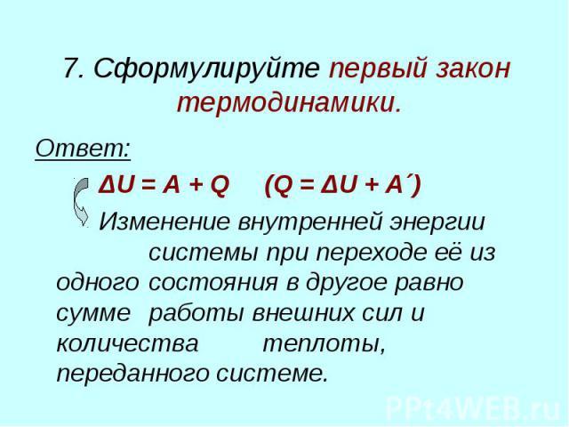 7. Сформулируйте первый закон термодинамики. Ответ: ΔU = A + Q (Q = ΔU + A´) Изменение внутренней энергии системы при переходе её из одного состояния в другое равно сумме работы внешних сил и количества теплоты, переданного системе.