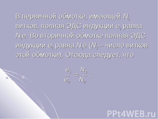 В первичной обмотке, имеющей N1 витков, полная ЭДС индукции e1 равна N1e. Во вторичной обмотке полная ЭДС индукции e2 равна N2e (N2 – число витков этой обмотки). Отсюда следует, что В первичной обмотке, имеющей N1 витков, полная ЭДС индукции e1 равн…