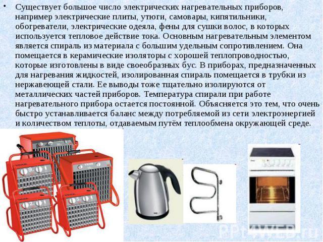 Существует большое число электрических нагревательных приборов, например электрические плиты, утюги, самовары, кипятильники, обогреватели, электрические одеяла, фены для сушки волос, в которых используется тепловое действие тока. Основным нагревател…