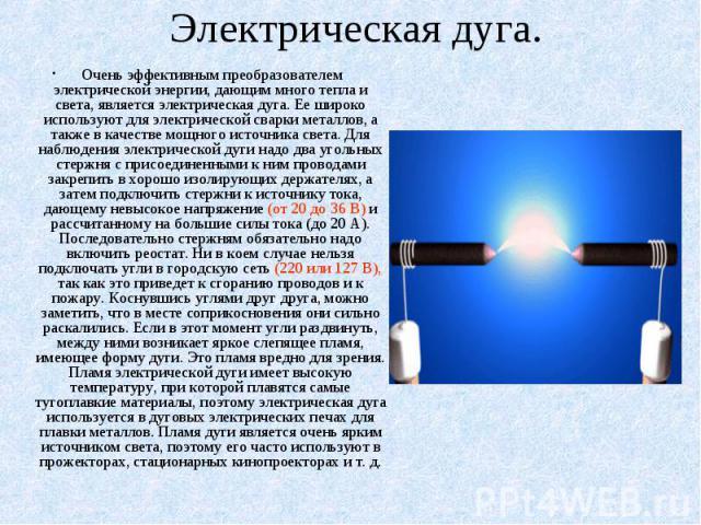 Электрическая дуга. Очень эффективным преобразователем электрической энергии, дающим много тепла и света, является электрическая дуга. Ее широко используют для электрической сварки металлов, а также в качестве мощного источника света. Для наблюдения…