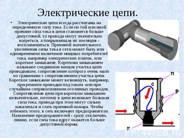 Электрические цепи. Электрические цепи всегда рассчитаны на определенную силу тока. Если по той или иной причине сила тока в цепи становится больше допустимой, то провода могут значительно нагреться, а покрывающая их изоляция - воспламениться. Причи…