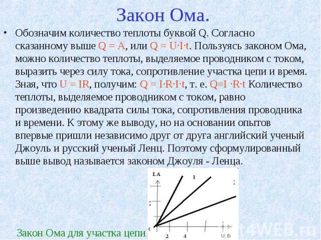 Закон Ома. Обозначим количество теплоты буквой Q. Согласно сказанному выше Q = A, или Q = U·I·t. Пользуясь законом Ома, можно количество теплоты, выделяемое проводником с током, выразить через силу тока, сопротивление участка цепи и время. Зная, что…
