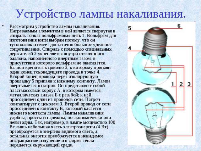 Устройство лампы накаливания. Рассмотрим устройство лампы накаливания. Нагреваемым элементом в ней является свернутая в спираль тонкая вольфрамовая нить 1. Вольфрам для изготовления нити выбран потому, что он тугоплавок и имеет достаточно большое уд…