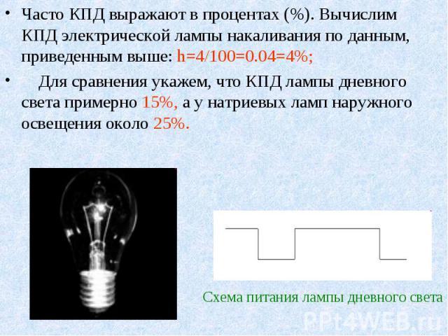 Часто КПД выражают в процентах (%). Вычислим КПД электрической лампы накаливания по данным, приведенным выше: h=4/100=0.04=4%; Часто КПД выражают в процентах (%). Вычислим КПД электрической лампы накаливания по данным, приведенным выше: h=4/100=0.04…