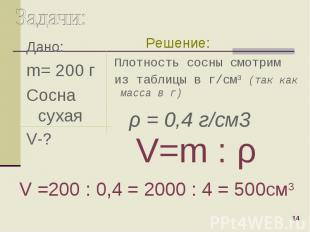 Дано: Дано: m= 200 г Сосна сухая V-?