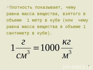 Плотность показывает, чему равна масса вещества, взятого в объеме 1 метр в кубе