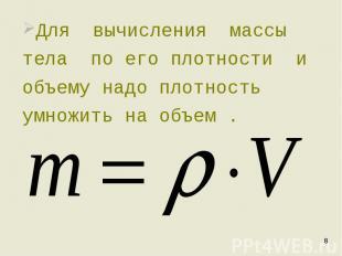 Для вычисления массы тела по его плотности и объему надо плотность умножить на о