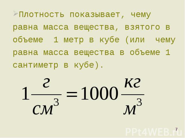 Плотность показывает, чему равна масса вещества, взятого в объеме 1 метр в кубе (или чему равна масса вещества в объеме 1 сантиметр в кубе). Плотность показывает, чему равна масса вещества, взятого в объеме 1 метр в кубе (или чему равна масса вещест…