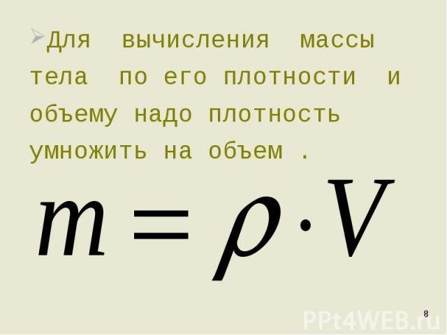 Для вычисления массы тела по его плотности и объему надо плотность умножить на объем . Для вычисления массы тела по его плотности и объему надо плотность умножить на объем .