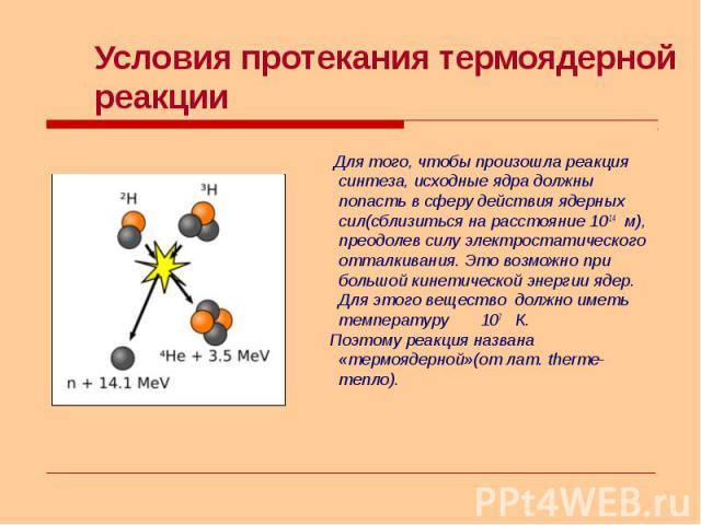 Для того, чтобы произошла реакция синтеза, исходные ядра должны попасть в сферу действия ядерных сил(сблизиться на расстояние 10-14 м), преодолев силу электростатического отталкивания. Это возможно при большой кинетической энергии ядер. Для этого ве…