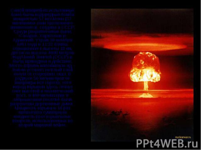 Самой мощной из испытанных бомб была водородная бомба мощностью 57 мегатонн (57 миллионов тонн тротилового эквивалента), создана в СССР. Среди разработчиков были Сахаров, Харитонов и Адамский. Утром 30 октября 1961 года в 11:32 бомба, сброшенная с в…