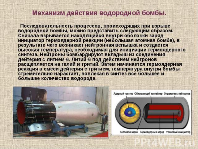 Последовательность процессов, происходящих при взрыве водородной бомбы, можно представить следующим образом. Сначала взрывается находящийся внутри оболочки заряд-инициатор термоядерной реакции (небольшая атомная бомба), в результате чего возникает н…