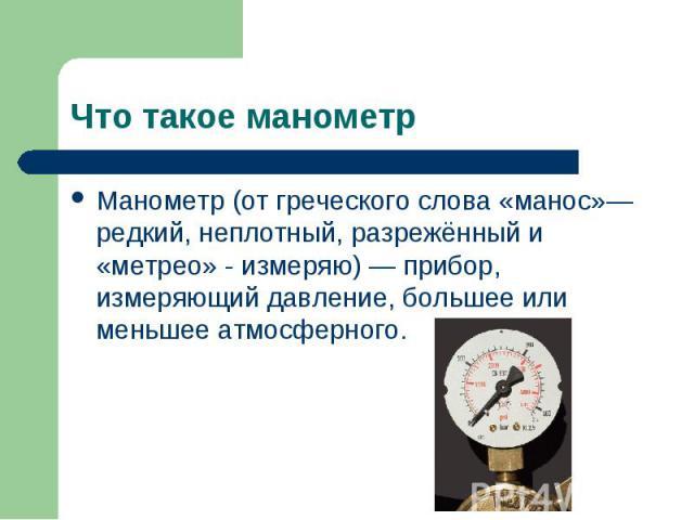Манометр(от греческого слова «манос»— редкий, неплотный, разрежённый и «метрео» - измеряю) — прибор, измеряющий давление, большее или меньшее атмосферного. Манометр(от греческого слова «манос»— редкий, неплотный, разрежённый и «метрео» -…