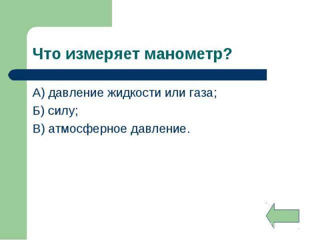 А) давление жидкости или газа; А) давление жидкости или газа; Б) силу; В) атмосферное давление.