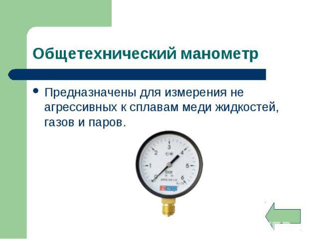 Предназначены для измерения не агрессивных к сплавам меди жидкостей, газов и паров. Предназначены для измерения не агрессивных к сплавам меди жидкостей, газов и паров.