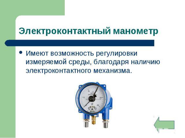 Имеют возможность регулировки измеряемой среды, благодаря наличию электроконтактного механизма. Имеют возможность регулировки измеряемой среды, благодаря наличию электроконтактного механизма.