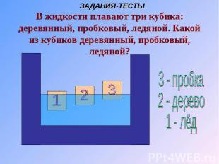 В жидкости плавают три кубика: деревянный, пробковый, ледяной. Какой из кубиков