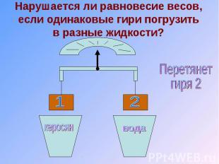 Нарушается ли равновесие весов, если одинаковые гири погрузить в разные жидкости