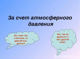 За счет атмосферного давления За счет атмосферного давления