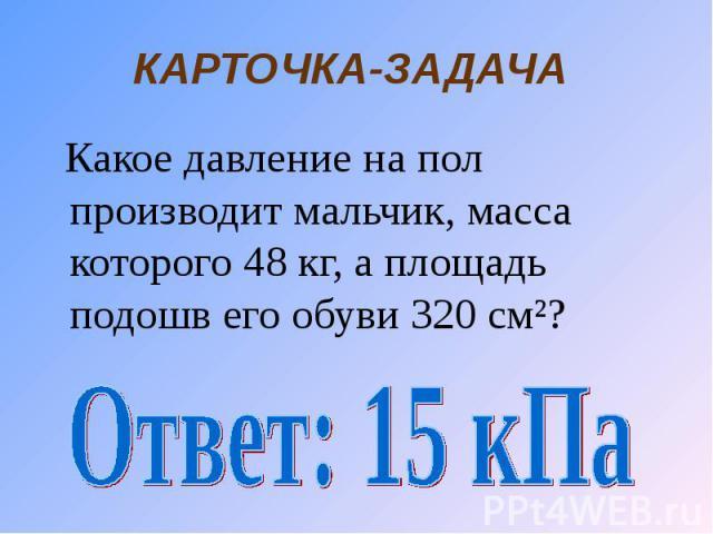 КАРТОЧКА-ЗАДАЧА Какое давление на пол производит мальчик, масса которого 48 кг, а площадь подошв его обуви 320 см²?