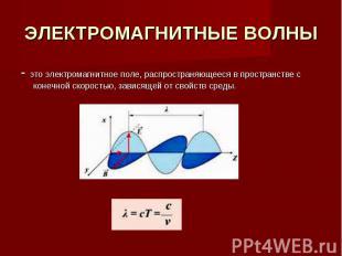 ЭЛЕКТРОМАГНИТНЫЕ ВОЛНЫ - это электромагнитное поле, распространяющееся в простра