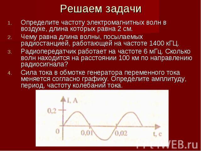 Решаем задачи Определите частоту электромагнитных волн в воздухе, длина которых равна 2 см. Чему равна длина волны, посылаемых радиостанцией, работающей на частоте 1400 кГЦ. Радиопередатчик работает на частоте 6 мГц. Сколько волн находится на рассто…