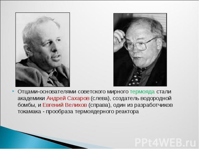 Отцами-основателями советского мирного термояда стали академики Андрей Сахаров (слева), создатель водородной бомбы, и Евгений Велихов (справа), один из разработчиков токамака - прообраза термоядерного реактора Отцами-основателями советского мирного …
