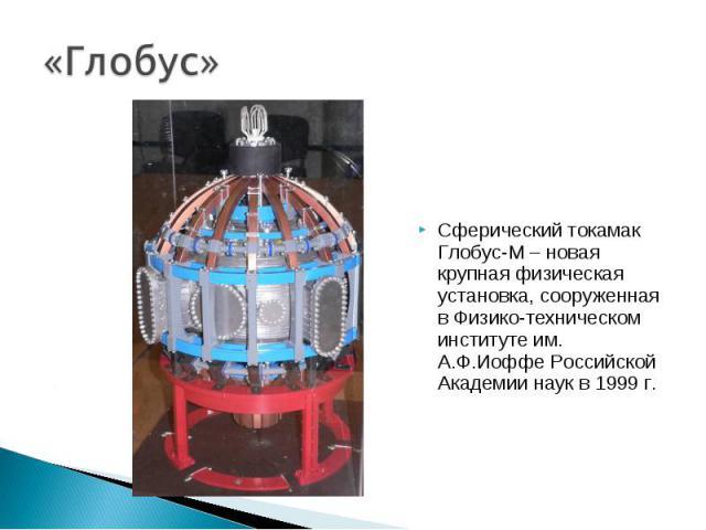 Сферический токамак Глобус-М – новая крупная физическая установка, сооруженная в Физико-техническом институте им. А.Ф.Иоффе Российской Академии наук в 1999 г. Сферический токамак Глобус-М – новая крупная физическая установка, сооруженная в Физико-те…