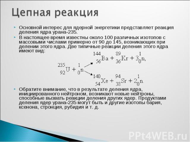 Основной интерес для ядерной энергетики представляет реакция деления ядра урана-235. Основной интерес для ядерной энергетики представляет реакция деления ядра урана-235. В настоящее время известны около 100 различных изотопов с массовыми числами при…