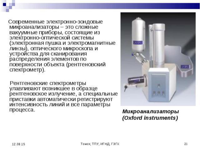 Современные электронно-зондовые микроанализаторы – это сложные вакуумные приборы, состоящие из электронно-оптической системы (электронная пушка и электромагнитные линзы), оптического микроскопа и устройства для сканирования распределения элементов п…