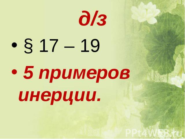 § 17 – 19 § 17 – 19 5 примеров инерции.