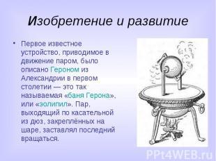 Изобретение и развитие Первое известное устройство, приводимое в движение паром,