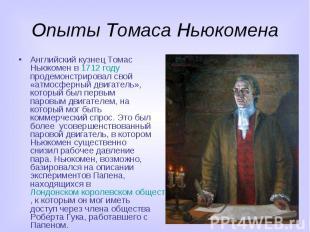 Опыты Томаса Ньюкомена Английский кузнец Томас Ньюкомен в 1712 году продемонстри
