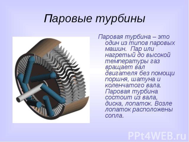 Паровые турбины Паровая турбина – это один из типов паровых машин. Пар или нагретый до высокой температуры газ вращает вал двигателя без помощи поршня, шатуна и коленчатого вала. Паровая турбина состоит из вала, диска, лопаток. Возле лопаток располо…