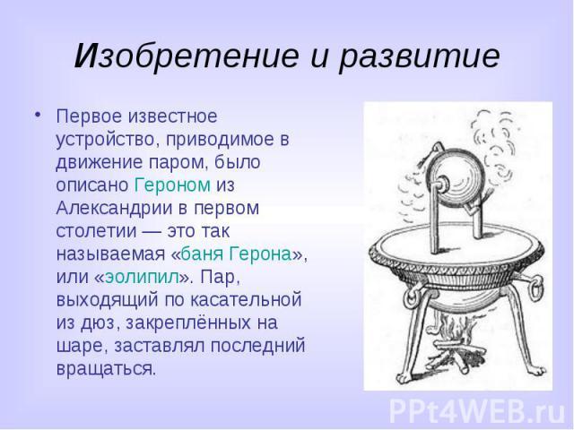 Изобретение и развитие Первое известное устройство, приводимое в движение паром, было описано Героном из Александрии в первом столетии — это так называемая «баня Герона», или «эолипил». Пар, выходящий по касательной из дюз, закреплённых на шаре, зас…