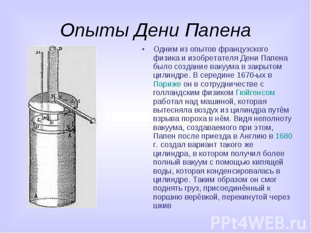 Опыты Дени Папена Одним из опытов французского физика и изобретателя Дени Папена было создание вакуума в закрытом цилиндре. В середине 1670-ых в Париже он в сотрудничестве с голландским физиком Гюйгенсом работал над машиной, которая вытесняла воздух…