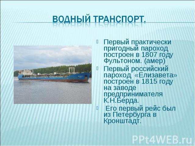 Первый практически пригодный пароход построен в 1807 году Фультоном. (амер) Первый российский пароход «Елизавета» построен в 1815 году на заводе предпринимателя К.Н.Берда. Его первый рейс был из Петербурга в Кронштадт.