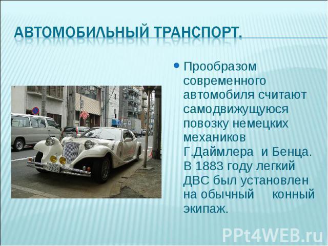 Прообразом современного автомобиля считают самодвижущуюся повозку немецких механиков Г.Даймлера и Бенца. В 1883 году легкий ДВС был установлен на обычный конный экипаж. Прообразом современного автомобиля считают самодвижущуюся повозку немецких механ…