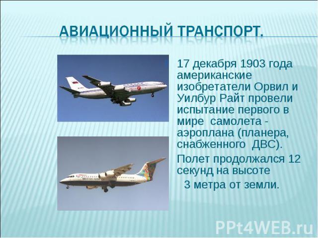 17 декабря 1903 года американские изобретатели Орвил и Уилбур Райт провели испытание первого в мире самолета - аэроплана (планера, снабженного ДВС). 17 декабря 1903 года американские изобретатели Орвил и Уилбур Райт провели испытание первого в мире …