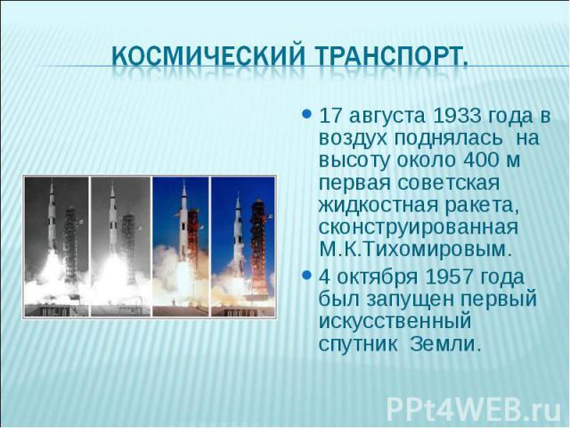 17 августа 1933 года в воздух поднялась на высоту около 400 м первая советская жидкостная ракета, сконструированная М.К.Тихомировым. 17 августа 1933 года в воздух поднялась на высоту около 400 м первая советская жидкостная ракета, сконструированная …