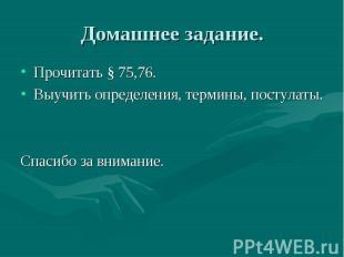 Домашнее задание. Прочитать § 75,76. Выучить определения, термины, постулаты. Сп