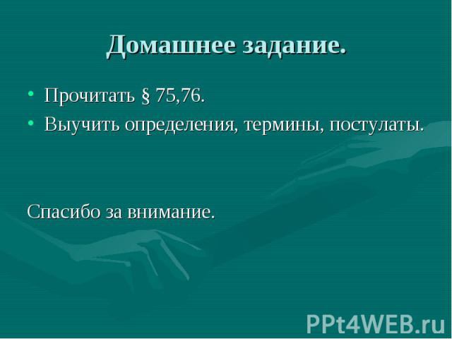 Домашнее задание. Прочитать § 75,76. Выучить определения, термины, постулаты. Спасибо за внимание.