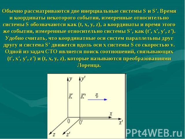 Обычно рассматриваются две инерциальные системы S и S'. Время и координаты некоторого события, измеренные относительно системы S обозначаются как (t, x, y, z), а координаты и время этого же события, измеренные относительно системы S', как (t', x', y…